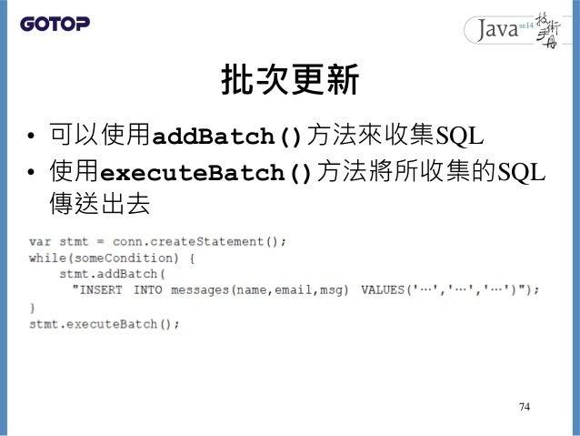 批次更新 • 可以使用addBatch()方法來收集SQL • 使用executeBatch()方法將所收集的SQL 傳送出去 74