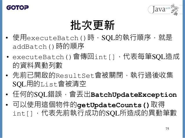 批次更新 • 使用executeBatch()時,SQL的執行順序,就是 addBatch()時的順序 • executeBatch()會傳回int[],代表每筆SQL造成 的資料異動列數 • 先前已開啟的ResultSet會被關閉,執行過後收...