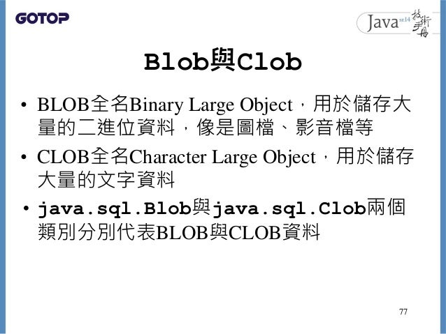 Blob與Clob • BLOB全名Binary Large Object,用於儲存大 量的二進位資料,像是圖檔、影音檔等 • CLOB全名Character Large Object,用於儲存 大量的文字資料 • java.sql.Blob與...