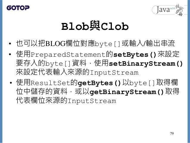 Blob與Clob • 也可以把BLOG欄位對應byte[]或輸入/輸出串流 • 使用PreparedStatement的setBytes()來設定 要存入的byte[]資料,使用setBinaryStream() 來設定代表輸入來源的Inpu...