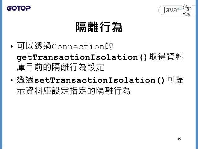 隔離行為 • 可以透過Connection的 getTransactionIsolation()取得資料 庫目前的隔離行為設定 • 透過setTransactionIsolation()可提 示資料庫設定指定的隔離行為 85