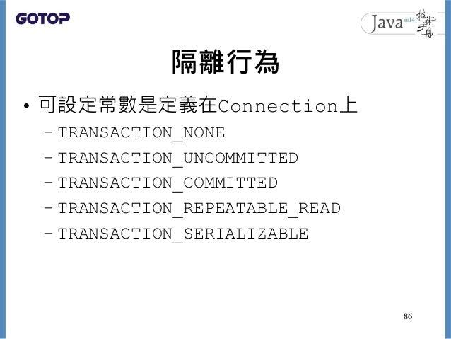隔離行為 • 可設定常數是定義在Connection上 – TRANSACTION_NONE – TRANSACTION_UNCOMMITTED – TRANSACTION_COMMITTED – TRANSACTION_REPEATABLE_...