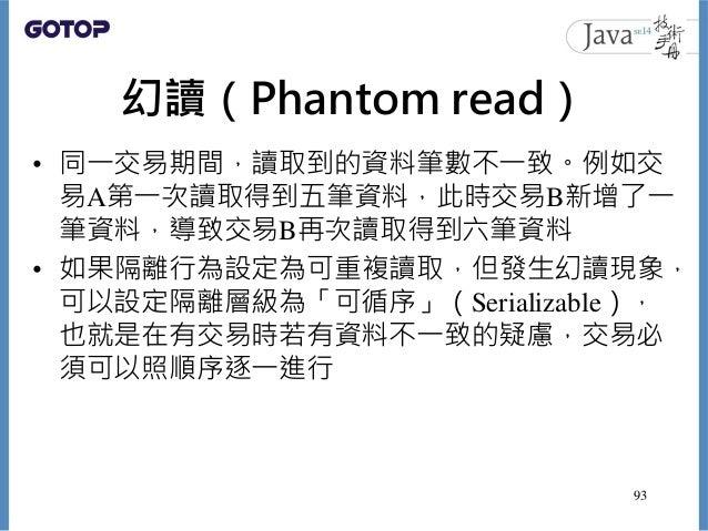 幻讀(Phantom read) • 同一交易期間,讀取到的資料筆數不一致。例如交 易A第一次讀取得到五筆資料,此時交易B新增了一 筆資料,導致交易B再次讀取得到六筆資料 • 如果隔離行為設定為可重複讀取,但發生幻讀現象, 可以設定隔離層級為「...