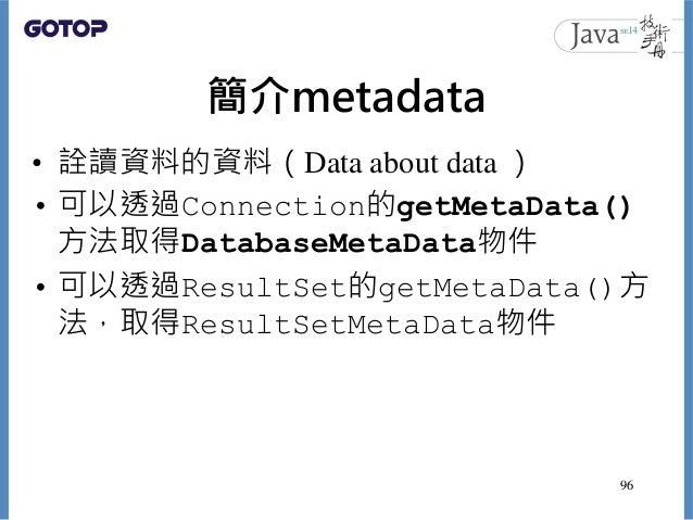 簡介metadata • 詮讀資料的資料(Data about data ) • 可以透過Connection的getMetaData() 方法取得DatabaseMetaData物件 • 可以透過ResultSet的getMetaData()...