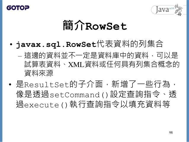 簡介RowSet • javax.sql.RowSet代表資料的列集合 – 這邊的資料並不一定是資料庫中的資料,可以是 試算表資料、XML資料或任何具有列集合概念的 資料來源 • 是ResultSet的子介面,新增了一些行為, 像是透過setC...