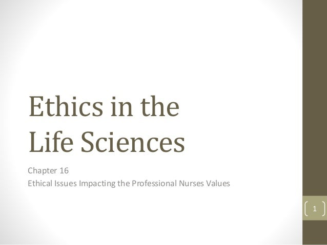 Ethics in the Life Sciences Chapter 16 Ethical Issues Impacting the Professional Nurses Values 1