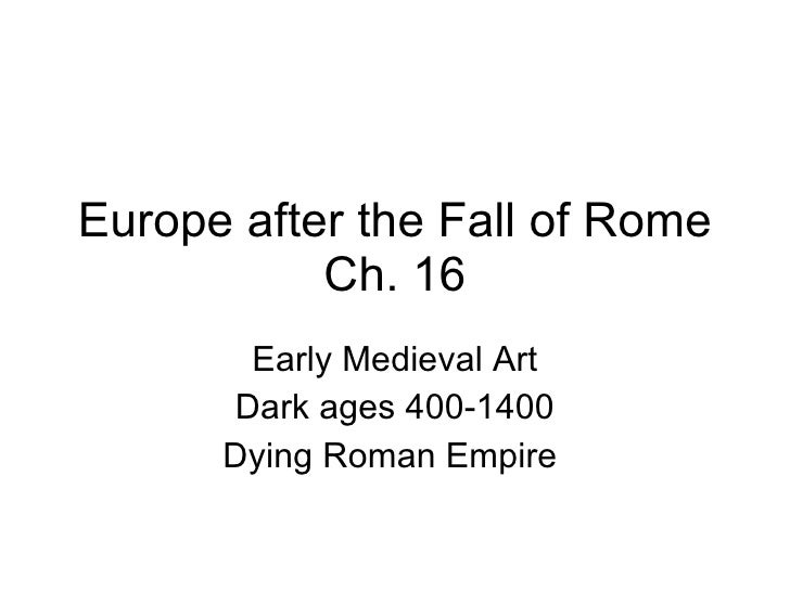 Europe after the Fall of Rome Ch. 16 Early Medieval Art Dark ages 400-1400 Dying Roman Empire