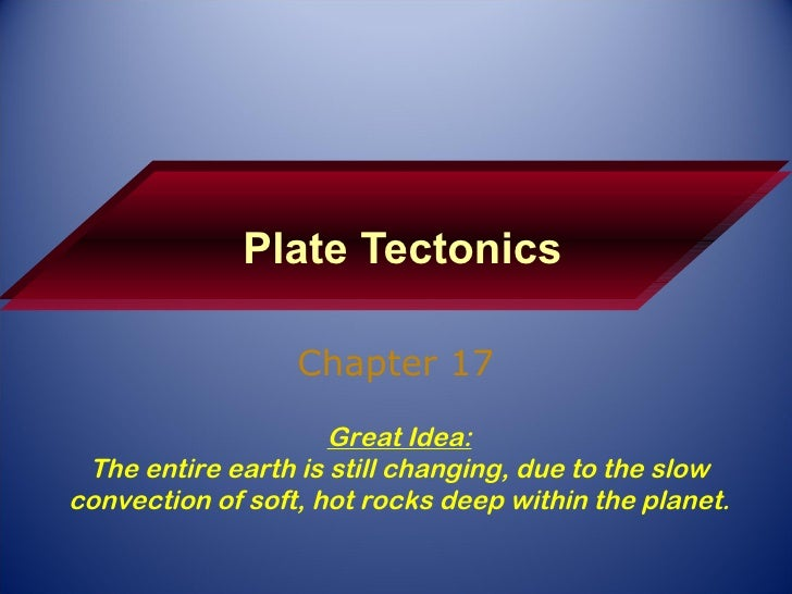 Plate Tectonics Chapter 17 Great Idea: The entire earth is still changing, due to the slow convection of soft, hot rocks d...