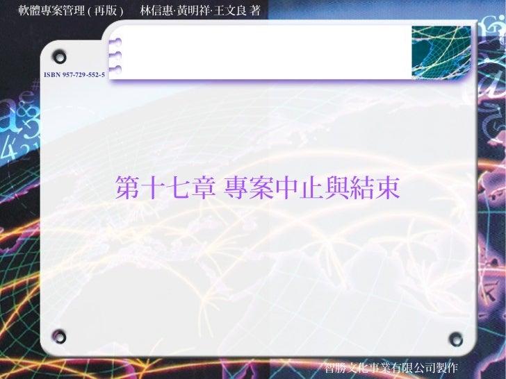 軟體專案管理 ( 再版 )            林信惠‧黃明祥‧王文良 著   ISBN 957-729-552-5                        第十七章 專案中止與結束                           ...