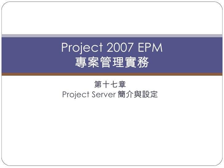 第十七章 Project Server 簡介與設定 Project 2007 EPM 專案管理實務