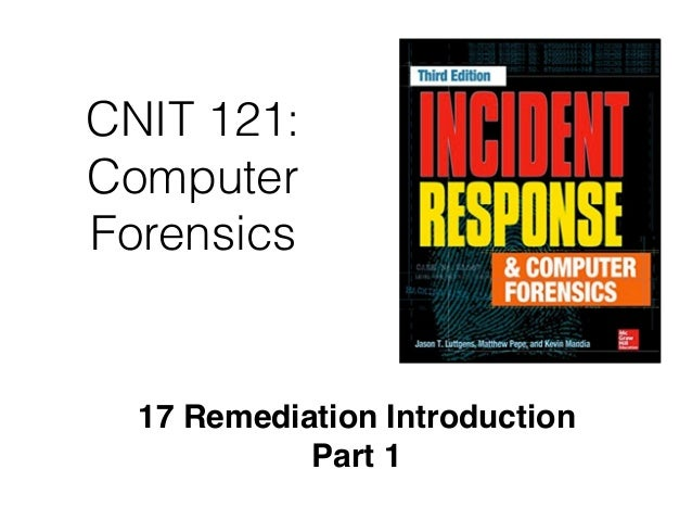 CNIT 121: Computer Forensics 17 Remediation Introduction Part 1