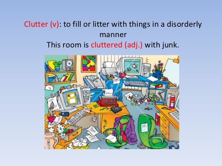 Clutter (v): to fill or litter with things in a disorderly mannerThis room is cluttered (adj.) with junk.<br />