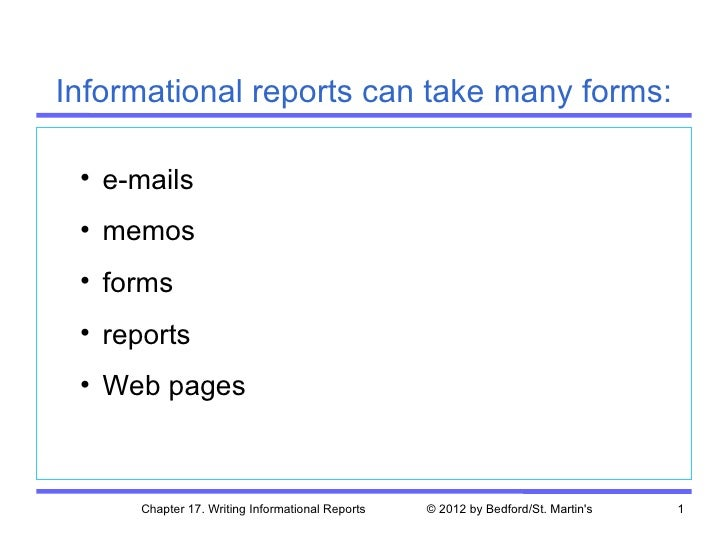 Informational reports can take many forms: • e-mails • memos • forms • reports • Web pages     Chapter 17. Writing Informa...
