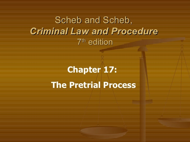 Scheb and Scheb,  Criminal Law and Procedure   7 th  edition Chapter 17:  The Pretrial Process