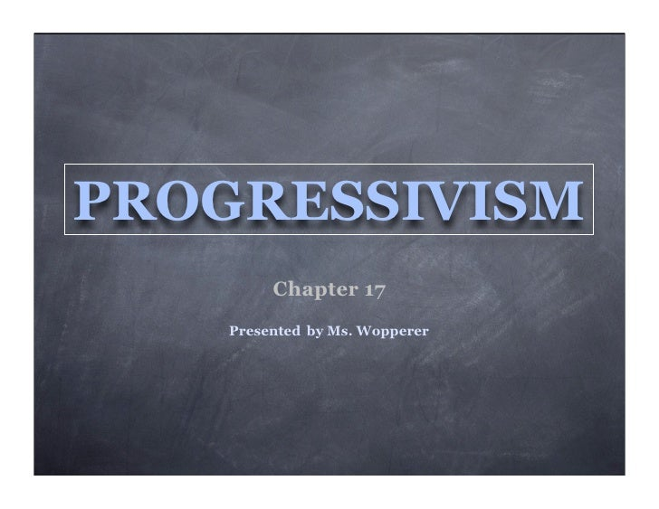PROGRESSIVISM         Chapter 17    Presented by Ms. Wopperer