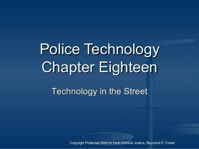 Copyright Protected 2005:Hi Tech Criminal Justice, Raymond E. Foster Police TechnologyPolice Technology Chapter EighteenCh...