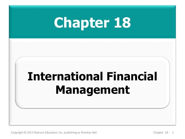 Chapter 18 Copyright © 2013 Pearson Education, Inc. publishing as Prentice Hall Chapter 18 - 1 International Financial Man...