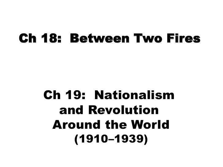 Ch 18:  Between Two Fires<br />Ch 19:  Nationalism <br />and Revolution <br />Around the World<br />(1910–1939)<br />