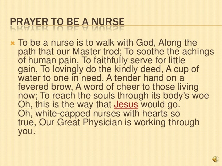 PRAYER TO BE A NURSE   To be a nurse is to walk with God, Along the    path that our Master trod; To soothe the achings  ...