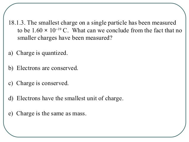 18.1.3. The smallest charge on a single particle has been measured to be 1.60 × 10−19 C. What can we conclude from the fac...