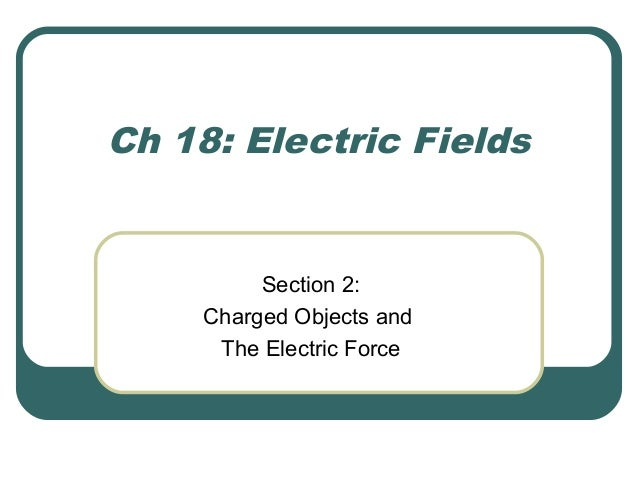 Ch 18: Electric Fields Section 2: Charged Objects and The Electric Force