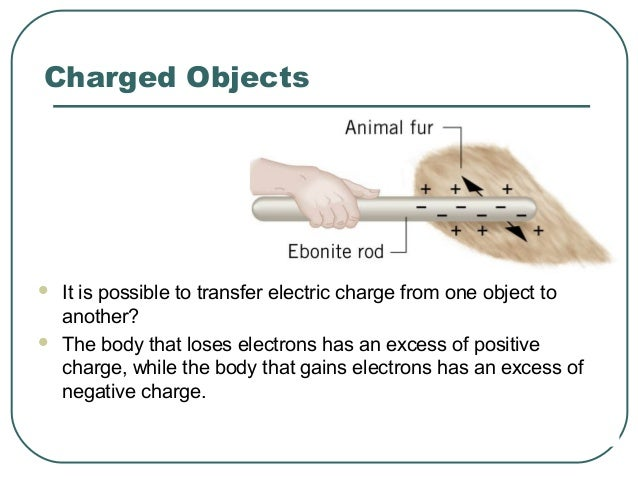 Charged Objects  It is possible to transfer electric charge from one object to another?  The body that loses electrons h...