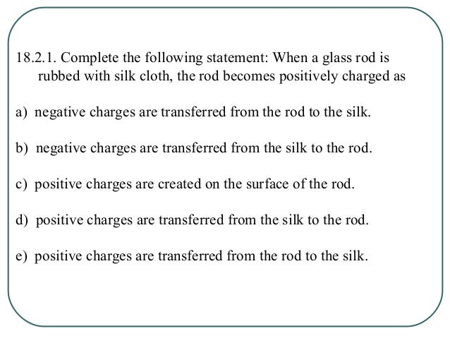 18.2.1. Complete the following statement: When a glass rod is rubbed with silk cloth, the rod becomes positively charged a...