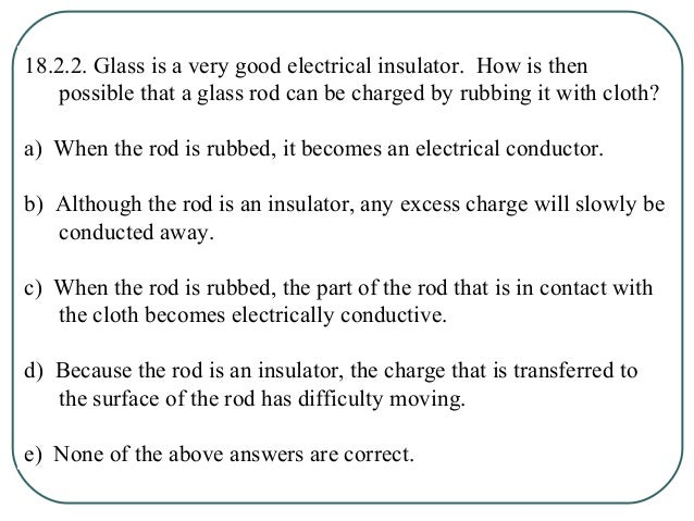 18.2.2. Glass is a very good electrical insulator. How is then possible that a glass rod can be charged by rubbing it with...