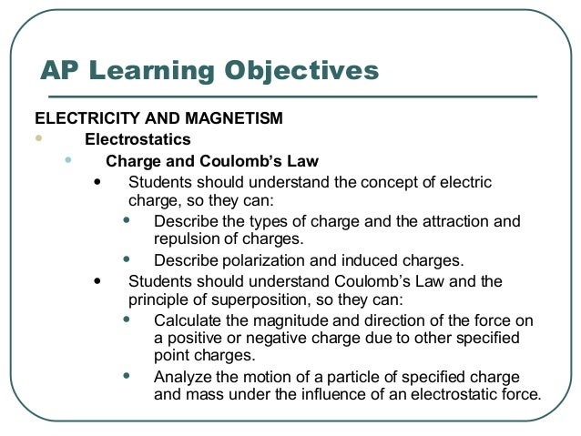 AP Learning Objectives ELECTRICITY AND MAGNETISM  Electrostatics • Charge and Coulomb's Law • Students should understand ...