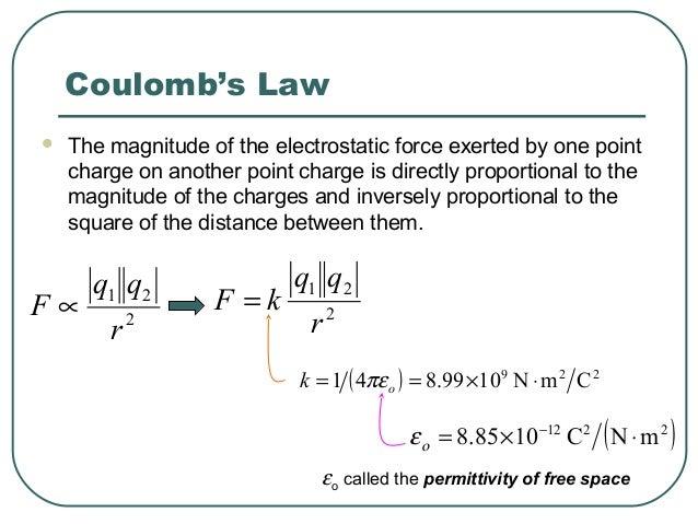 2 21 r qq kF = ( ) 229 CmN1099.841 ⋅×== ok πε ( )2212 mNC1085.8 ⋅×= − οε Coulomb's Law  The magnitude of the electrostati...
