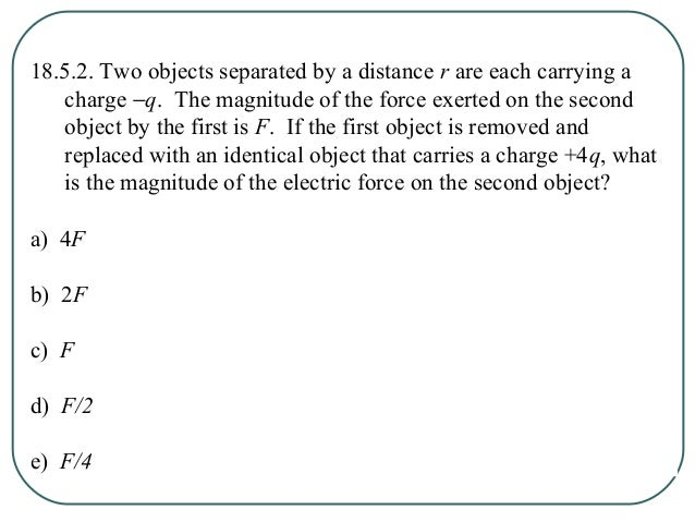 18.5.3. Two objects, A with charge +Q and B with charge +4Q, are separated by a distance r. The magnitude of the force exe...
