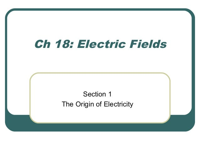 Ch 18: Electric Fields Section 1 The Origin of Electricity