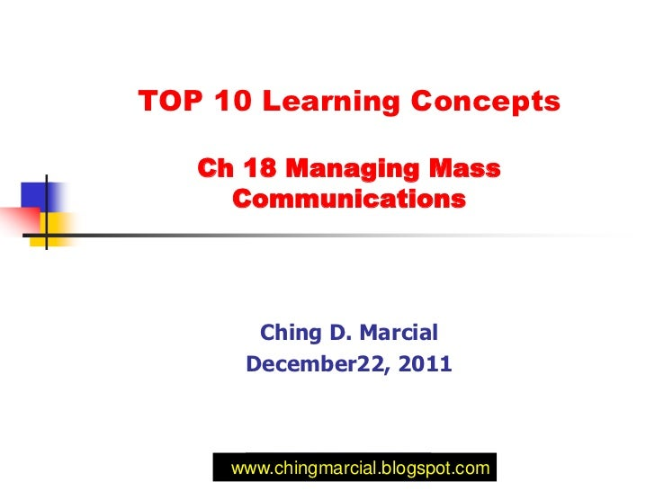 TOP 10 Learning Concepts   Ch 18 Managing Mass     Communications       Ching D. Marcial      December22, 2011     www.chi...
