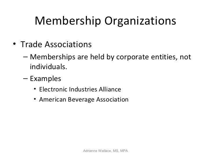 Membership Organizations• Trade Associations  – Memberships are held by corporate entities, not    individuals.  – Example...