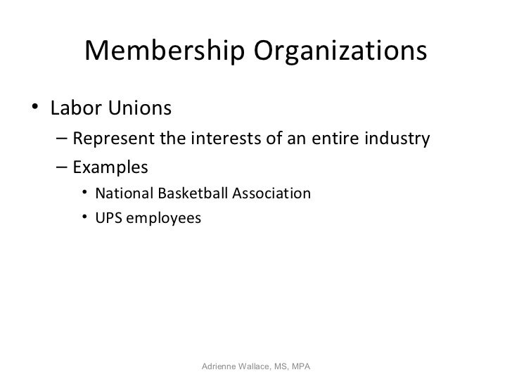 Membership Organizations• Labor Unions  – Represent the interests of an entire industry  – Examples     • National Basketb...