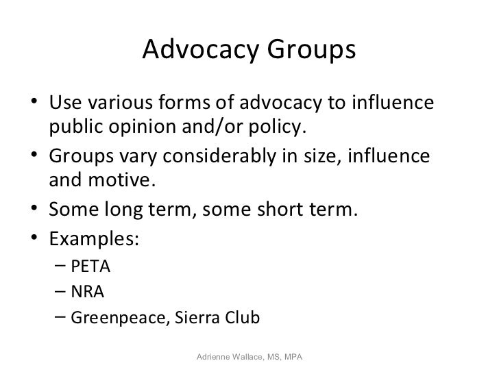 Advocacy Groups• Use various forms of advocacy to influence  public opinion and/or policy.• Groups vary considerably in si...
