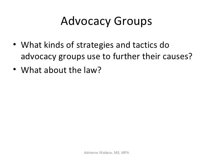 Advocacy Groups• What kinds of strategies and tactics do  advocacy groups use to further their causes?• What about the law...