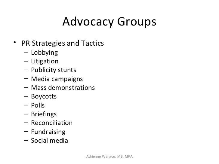 Advocacy Groups• PR Strategies and Tactics   –   Lobbying   –   Litigation   –   Publicity stunts   –   Media campaigns   ...