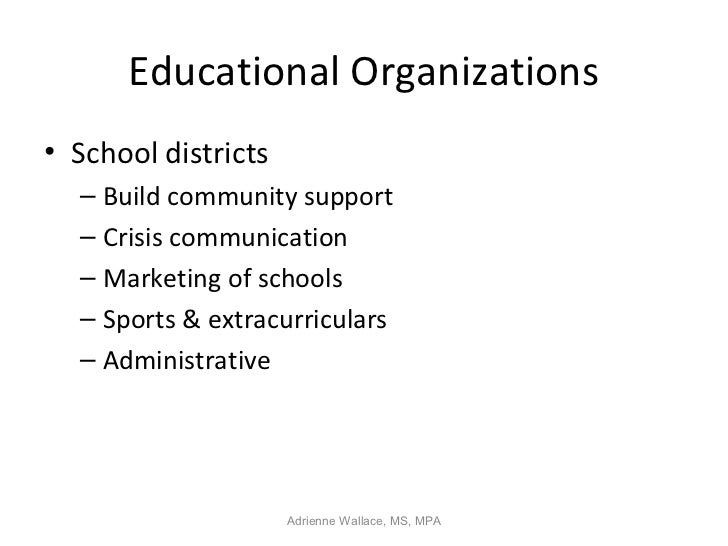 Educational Organizations• School districts  – Build community support  – Crisis communication  – Marketing of schools  – ...