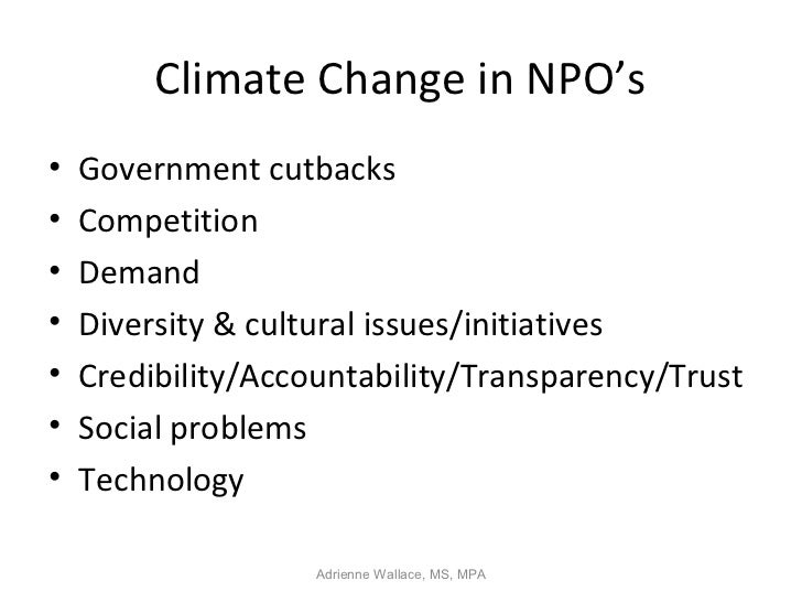 Climate Change in NPO's•   Government cutbacks•   Competition•   Demand•   Diversity & cultural issues/initiatives•   Cred...