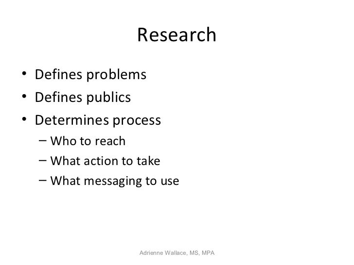 Research• Defines problems• Defines publics• Determines process  – Who to reach  – What action to take  – What messaging t...