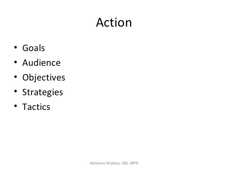 Action•   Goals•   Audience•   Objectives•   Strategies•   Tactics                 Adrienne Wallace, MS, MPA