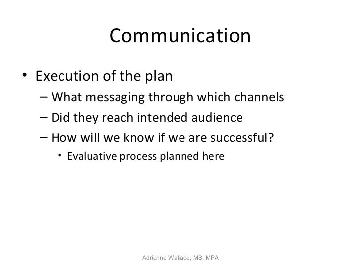 Communication• Execution of the plan  – What messaging through which channels  – Did they reach intended audience  – How w...