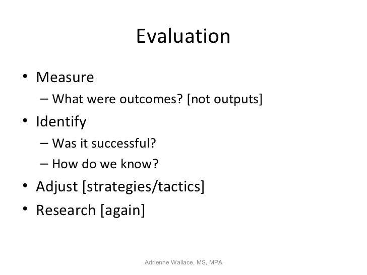 Evaluation• Measure  – What were outcomes? [not outputs]• Identify  – Was it successful?  – How do we know?• Adjust [strat...