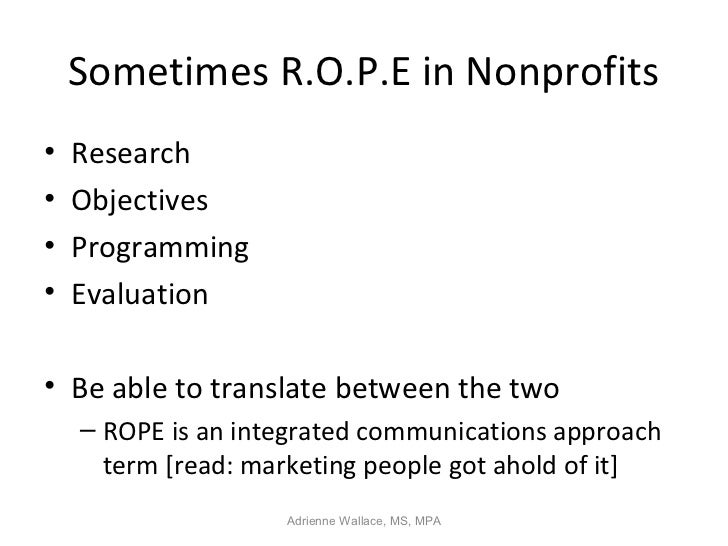 Sometimes R.O.P.E in Nonprofits•   Research•   Objectives•   Programming•   Evaluation• Be able to translate between the t...