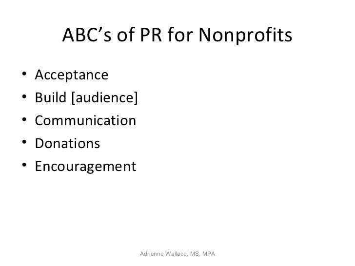 ABC's of PR for Nonprofits•   Acceptance•   Build [audience]•   Communication•   Donations•   Encouragement               ...