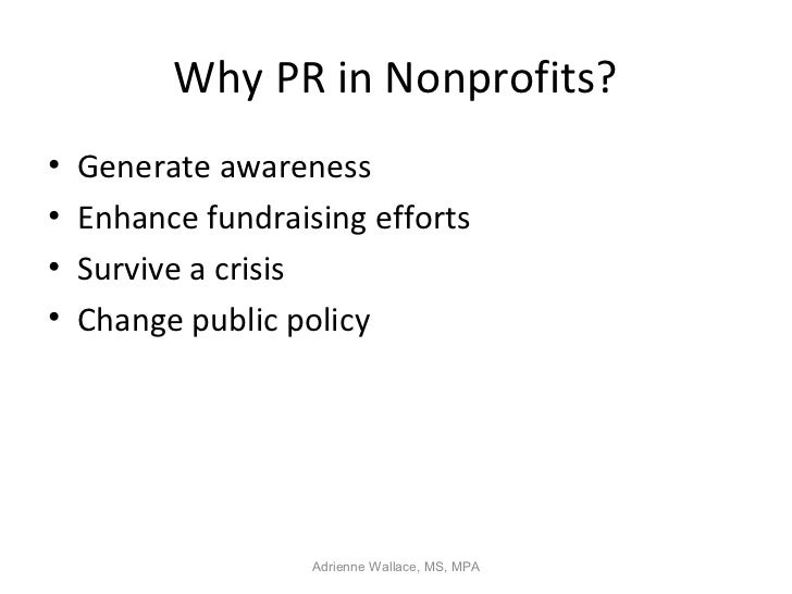 Why PR in Nonprofits?•   Generate awareness•   Enhance fundraising efforts•   Survive a crisis•   Change public policy    ...