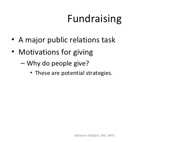 Fundraising• A major public relations task• Motivations for giving  – Why do people give?     • These are potential strate...