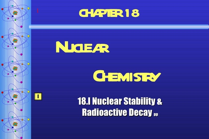 CHAPTER   18  Nuclear  Chemistry 18.I Nuclear Stability & Radioactive Decay  pp I