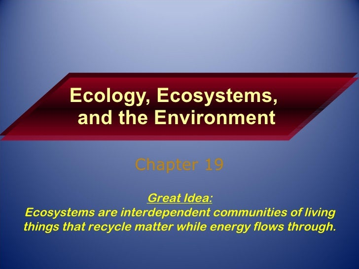 Ecology, Ecosystems,  and the Environment Chapter 19 Great Idea: Ecosystems are interdependent communities of living thing...